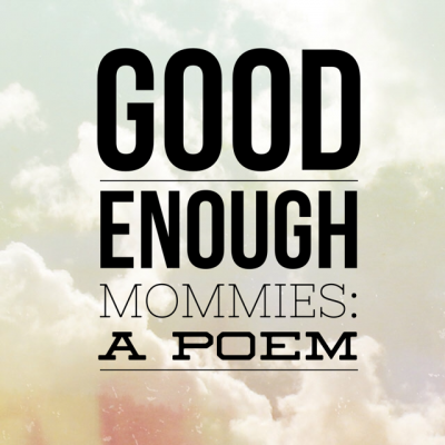And now a poem for all the Good Enuf Mommies out there…