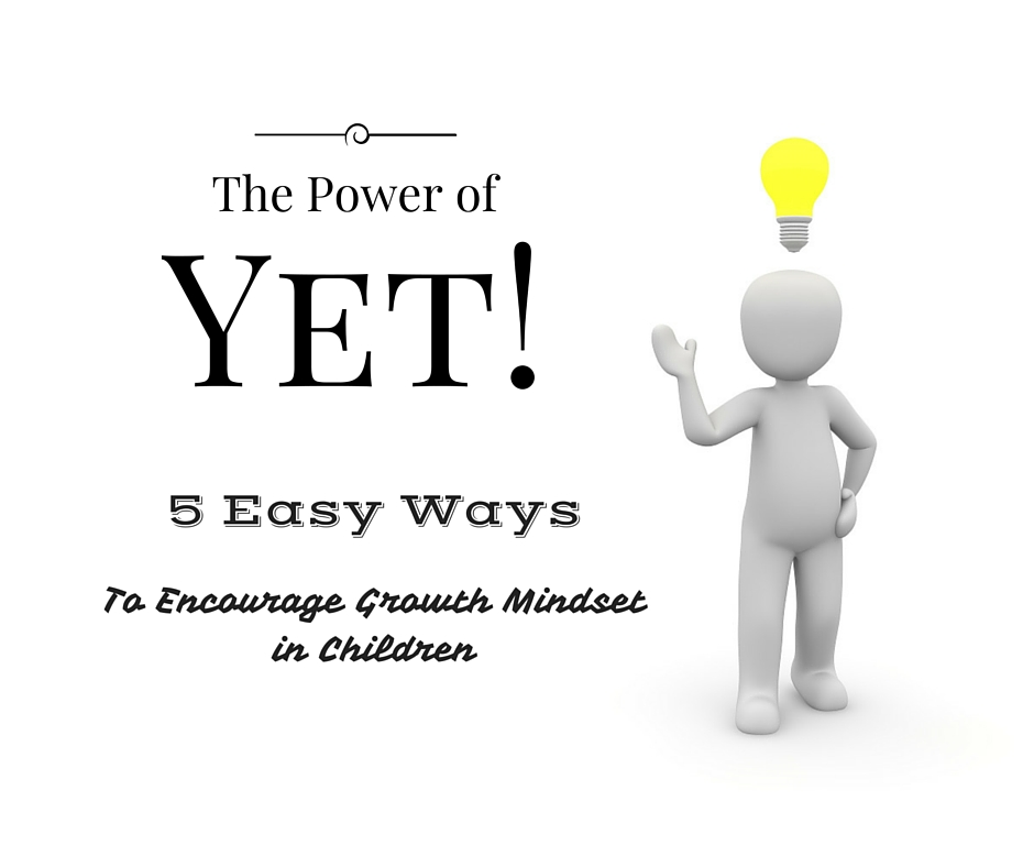 The Power of Yet: 5 Easy ways to encourage growth mindset in children