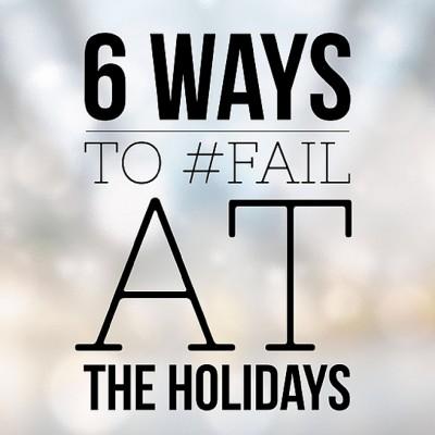 6 Surefire Ways to #Fail at the Holidays
